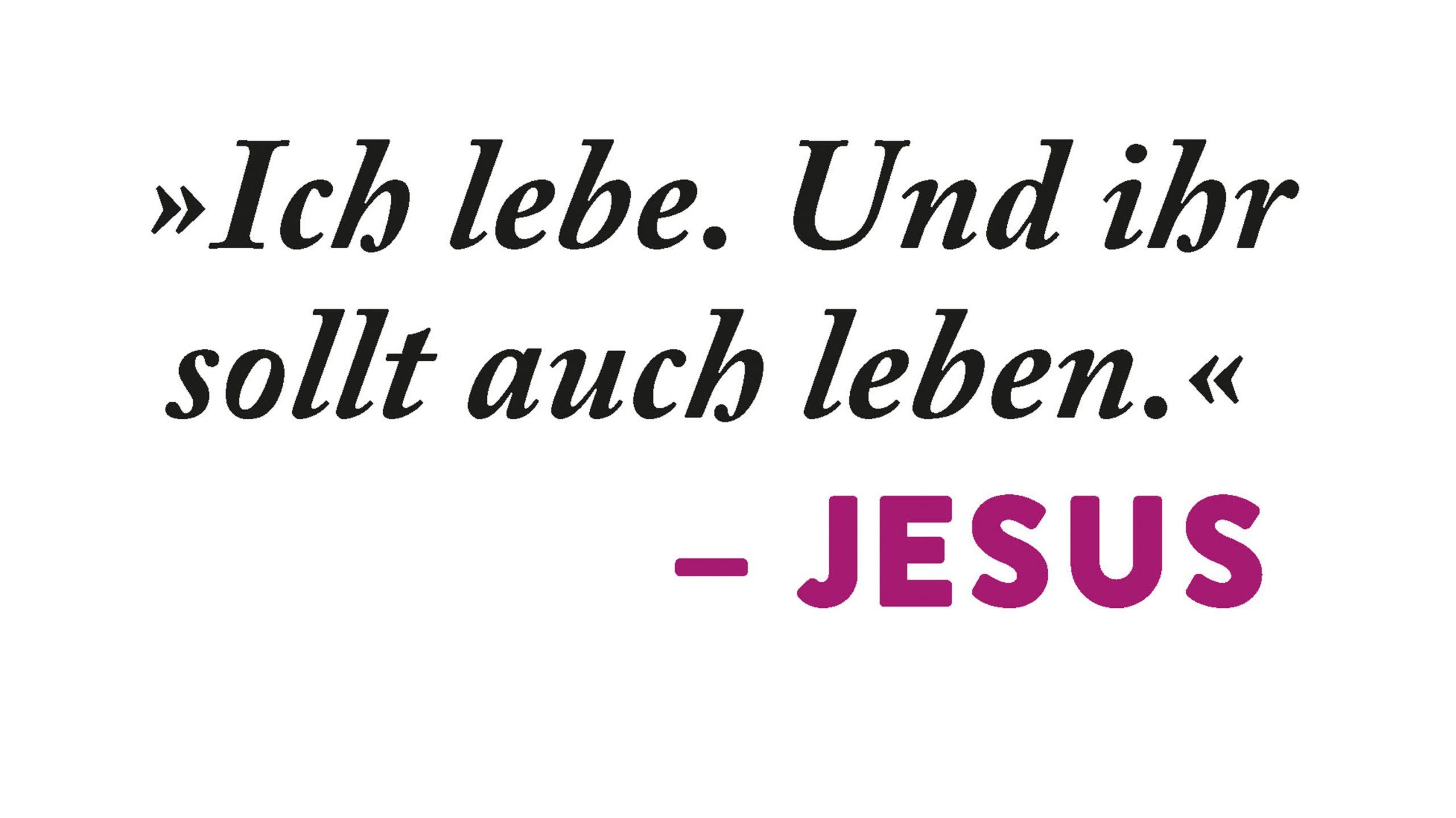 """""""Ich lebe. Und ihr sollt auch leben."""" – Jesus"""